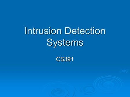 Intrusion Detection Systems CS391. Overview  Define the types of Intrusion Detection Systems (IDS).  Set up an IDS.  Manage an IDS.  Understand intrusion.
