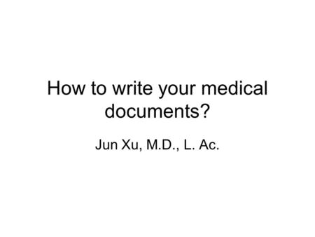 How to write your medical documents? Jun Xu, M.D., L. Ac.