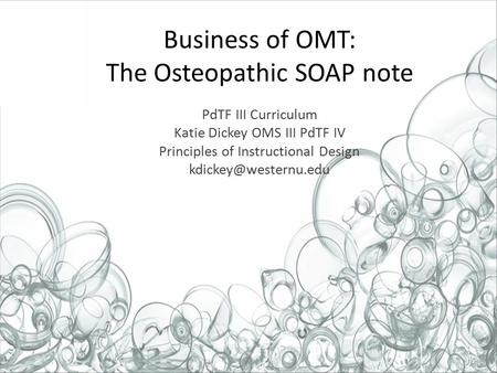 Business of OMT: The Osteopathic SOAP note PdTF III Curriculum Katie Dickey OMS III PdTF IV Principles of Instructional Design