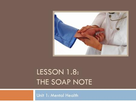 Lesson 1.8: The SOAP Note Unit 1: Mental Health