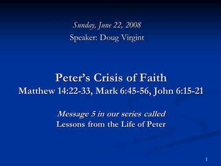 1 Peter's Crisis of Faith Matthew 14:22-33, Mark 6:45-56, John 6:15-21 Message 5 in our series called Lessons from the Life of Peter Sunday, June 22, 2008.
