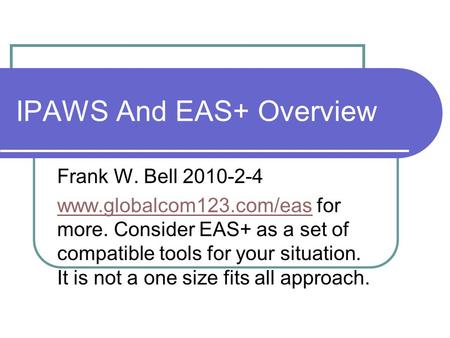 IPAWS And EAS+ Overview Frank W. Bell 2010-2-4 www.globalcom123.com/easwww.globalcom123.com/eas for more. Consider EAS+ as a set of compatible tools for.
