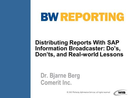 © 2005 Wellesley Information Services. All rights reserved. Distributing Reports With SAP Information Broadcaster: Do's, Don'ts, and Real-world Lessons.