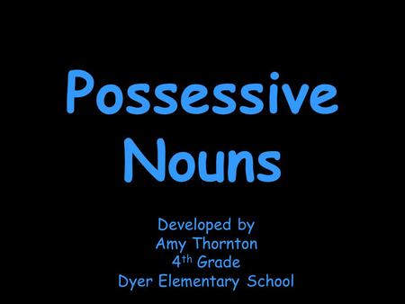 Possessive Nouns Developed by Amy Thornton 4 th Grade Dyer Elementary School.