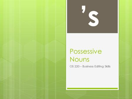 Possessive Nouns OS 220 – Business Editing Skills 's.