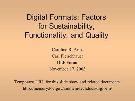 Digital Formats: Factors for Sustainability, Functionality, and Quality Caroline R. Arms Carl Fleischhauer DLF Forum November 17, 2003 Temporary URL for.