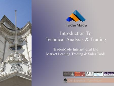 Our Expertise: Your Future Introduction To Technical Analysis & Trading TraderMade International Ltd Market Leading Trading & Sales Tools.