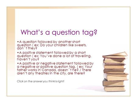 What's a question tag? A question followed by another short question ( ex: Do your children like sweets, don´t they? A positive statement followed by a.