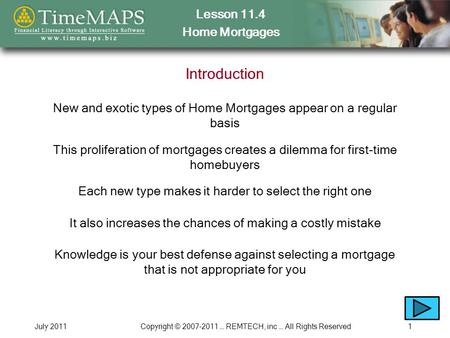 Lesson 11.4 Home Mortgages July 2011Copyright © 2007-2011 … REMTECH, inc … All Rights Reserved1 Introduction New and exotic types of Home Mortgages appear.