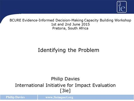 Www.3ieimpact.org Philip Davies Identifying the Problem Philip Davies International Initiative for Impact Evaluation [3ie] BCURE Evidence-Informed Decision-Making.
