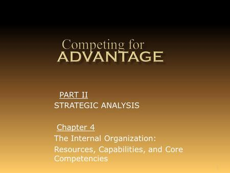 1 Chapter 4 The Internal Organization: Resources, Capabilities, and Core Competencies PART II STRATEGIC ANALYSIS.