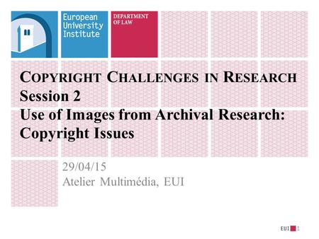C OPYRIGHT C HALLENGES IN R ESEARCH Session 2 Use of Images from Archival Research: Copyright Issues 29/04/15 Atelier Multimédia, EUI 1.
