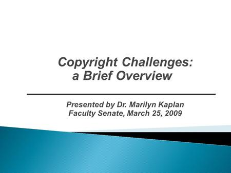 Copyright Challenges: a Brief Overview Presented by Dr. Marilyn Kaplan Faculty Senate, March 25, 2009.