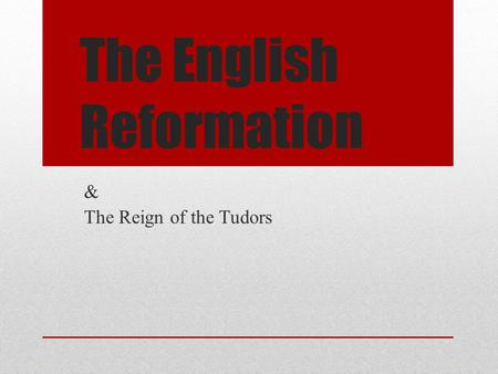 The English Reformation & The Reign of the Tudors.