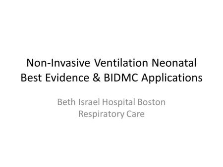 Non-Invasive Ventilation Neonatal Best Evidence & BIDMC Applications Beth Israel Hospital Boston Respiratory Care.