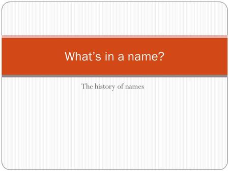 The history of names What's in a name?. History Names serve as fingerprint of life Different naming practices tell about history of you ancestors Where.