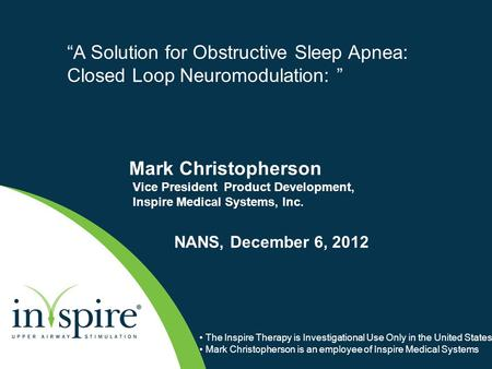 "Mark Christopherson Vice President Product Development, Inspire Medical Systems, Inc. NANS, December 6, 2012 ""A Solution for Obstructive Sleep Apnea: Closed."