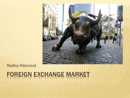 Radka Hlavnová.  (FX Market, Forex Market,Currency market)  Is a form of exchange for the global trading of international currencies  An exchange market.