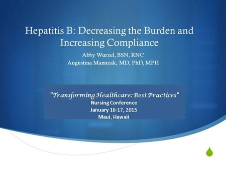  Hepatitis B: Decreasing the Burden and Increasing Compliance Abby Wurzel, BSN, RNC Augustina Manuzak, MD, PhD, MPH.