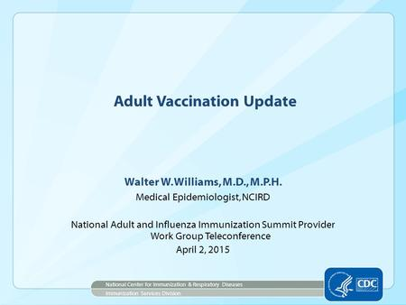 Adult Vaccination Update Walter W. Williams, M.D., M.P.H. Medical Epidemiologist, NCIRD National Adult and Influenza Immunization Summit Provider Work.