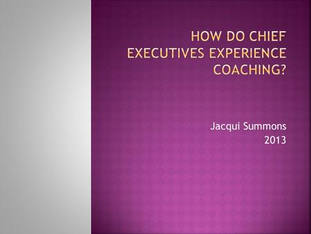 Jacqui Summons 2013. To see whether the experience of CEOs being coached by external coaches would uncover any useful findings about:  The type of coaching.
