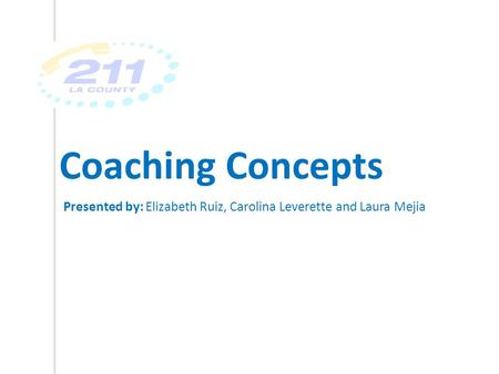 Coaching Concepts Presented by: Elizabeth Ruiz, Carolina Leverette and Laura Mejia.