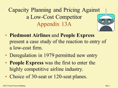 Slide 1 Capacity Planning and Pricing Against a Low-Cost Competitor Appendix 13A Piedmont Airlines and People Express present a case study of the reaction.
