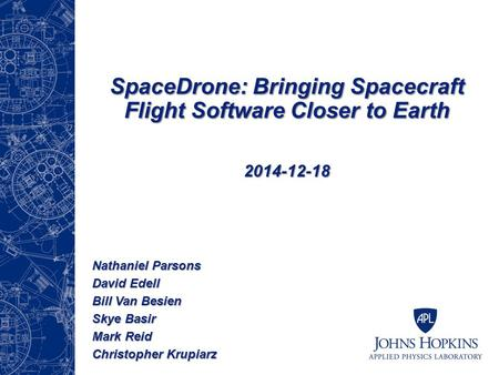 SpaceDrone: Bringing Spacecraft Flight Software Closer to Earth 2014-12-18 Nathaniel Parsons David Edell Bill Van Besien Skye Basir Mark Reid Christopher.