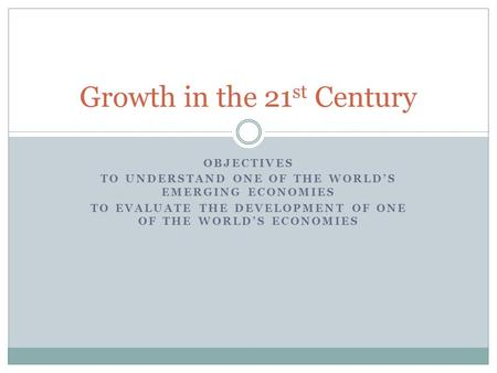 OBJECTIVES TO UNDERSTAND ONE OF THE WORLD'S EMERGING ECONOMIES TO EVALUATE THE DEVELOPMENT OF ONE OF THE WORLD'S ECONOMIES Growth in the 21 st Century.