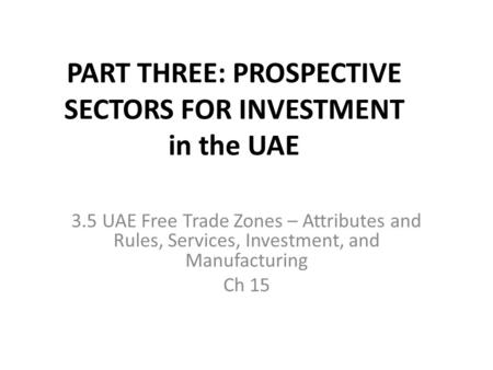 PART THREE: PROSPECTIVE SECTORS FOR INVESTMENT in the UAE 3.5 UAE Free Trade Zones – Attributes and Rules, Services, Investment, and Manufacturing Ch 15.
