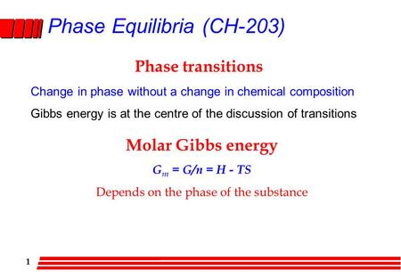 1 Phase Equilibria (CH-203) Phase transitions Change in phase without a change in chemical composition Gibbs energy is at the centre of the discussion.