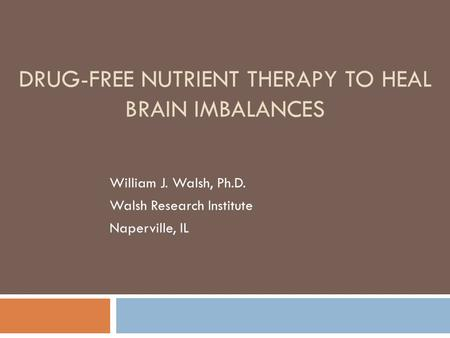 DRUG-FREE NUTRIENT THERAPY TO HEAL BRAIN IMBALANCES William J. Walsh, Ph.D. Walsh Research Institute Naperville, IL.