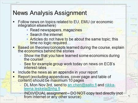 1 News Analysis Assignment  Follow news on topics related to EU, EMU (or economic integration elsewhere) Read newspapers, magazines Search the internet.