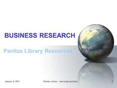 January 9, 2011Panitza Library- www.aubg.bg/library 1 BUSINESS RESEARCH Panitza Library Resources.