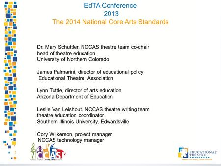 EdTA Conference 2013 The 2014 National Core Arts Standards Dr. Mary Schuttler, NCCAS theatre team co-chair head of theatre education University of Northern.