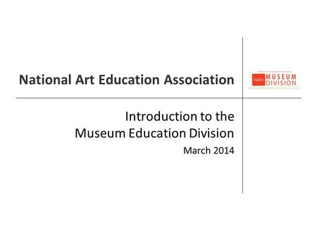 National Art Education Association Introduction to the Museum Education Division March 2014.