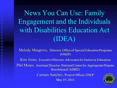 News You Can Use: Family Engagement and the Individuals with Disabilities Education Act (IDEA) Melody Musgrove, Director, Office of Special Education Programs.