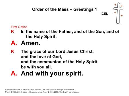 Order of the Mass – Greetings 1 ICEL Approved for use in New Zealand by New Zealand Catholic Bishops' Conference. Music © ICEL 2010. Used with permission.