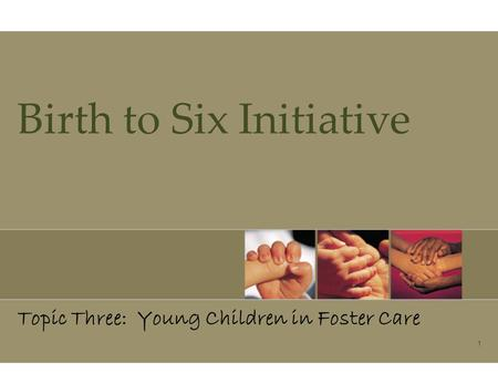 1 Birth to Six Initiative Topic Three: Young Children in Foster Care.
