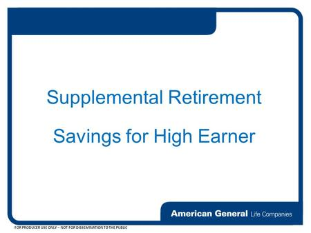 FOR PRODUCER USE ONLY – NOT FOR DISSEMINATION TO THE PUBLIC Supplemental Retirement Savings for High Earner.