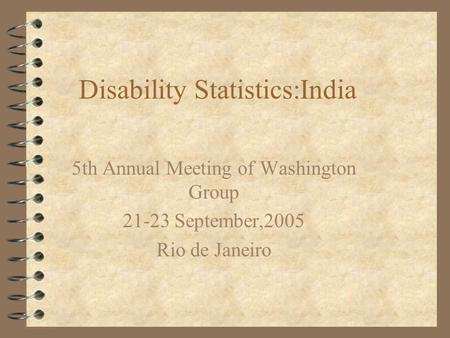 Disability Statistics:India 5th Annual Meeting of Washington Group 21-23 September,2005 Rio de Janeiro.