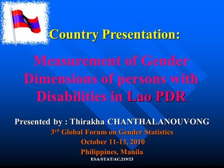 Lao PDR Measurement of Gender Dimensions of persons with Disabilities in Lao PDR Presented by : Thirakha CHANTHALANOUVONG 3 rd Global Forum on Gender Statistics.