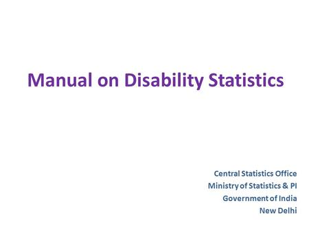 Manual on Disability Statistics Central Statistics Office Ministry of Statistics & PI Government of India New Delhi.
