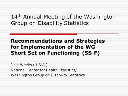 14 th Annual Meeting of the Washington Group on Disability Statistics Recommendations and Strategies for Implementation of the WG Short Set on Functioning.