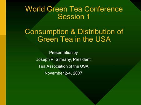 World Green Tea Conference Session 1 Consumption & Distribution of Green Tea in the USA Presentation by Joseph P. Simrany, President Tea Association of.