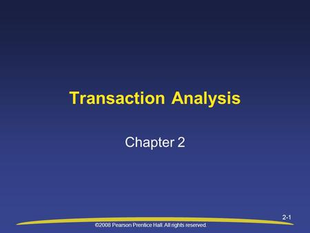 ©2008 Pearson Prentice Hall. All rights reserved. 2-1 Transaction Analysis Chapter 2.