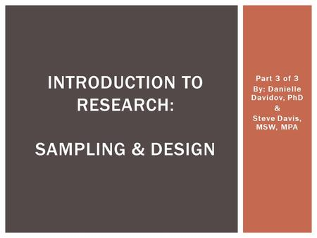 Part 3 of 3 By: Danielle Davidov, PhD & Steve Davis, MSW, MPA INTRODUCTION TO RESEARCH: SAMPLING & DESIGN.