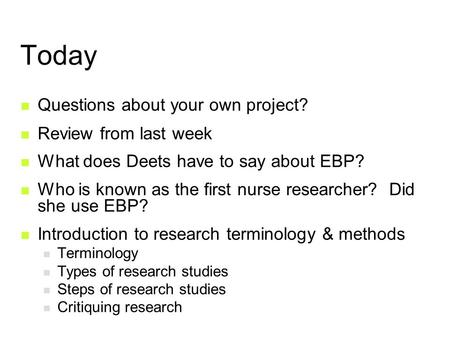 Today Questions about your own project? Review from last week What does Deets have to say about EBP? Who is known as the first nurse researcher? Did she.