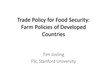 Trade Policy for Food Security: Farm Policies of Developed Countries Tim Josling FSI, Stanford University.