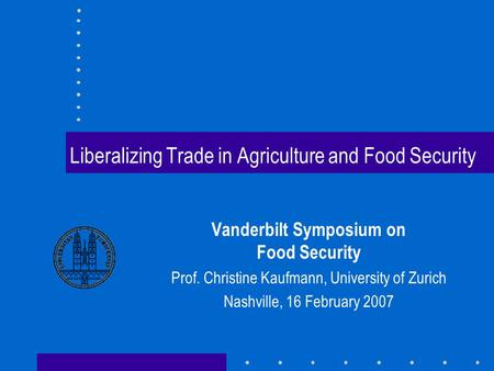 Liberalizing Trade in Agriculture and Food Security Vanderbilt Symposium on Food Security Prof. Christine Kaufmann, University of Zurich Nashville, 16.